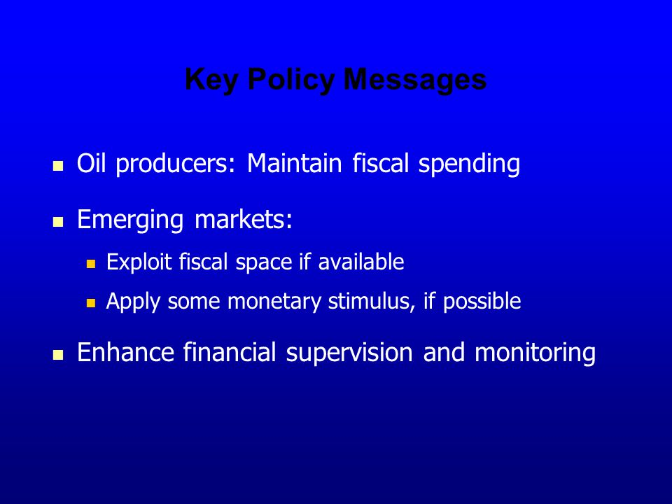 Key Policy Messages Oil producers: Maintain fiscal spending Emerging markets: Exploit fiscal space if available Apply some monetary stimulus, if possible Enhance financial supervision and monitoring