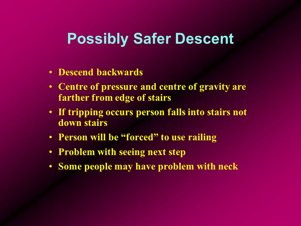 Possibly Safer Descent Descend backwards Centre of pressure and centre of gravity are farther from edge of stairs If tripping occurs person falls into stairs not down stairs Person will be forced to use railing Problem with seeing next step Some people may have problem with neck