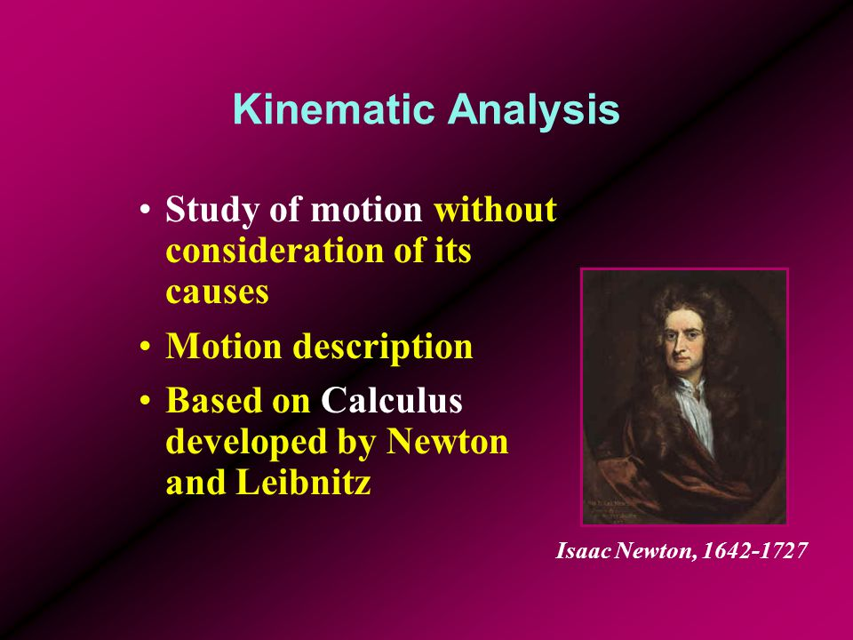 Kinematic Analysis Study of motion without consideration of its causes Motion description Based on Calculus developed by Newton and Leibnitz Isaac New