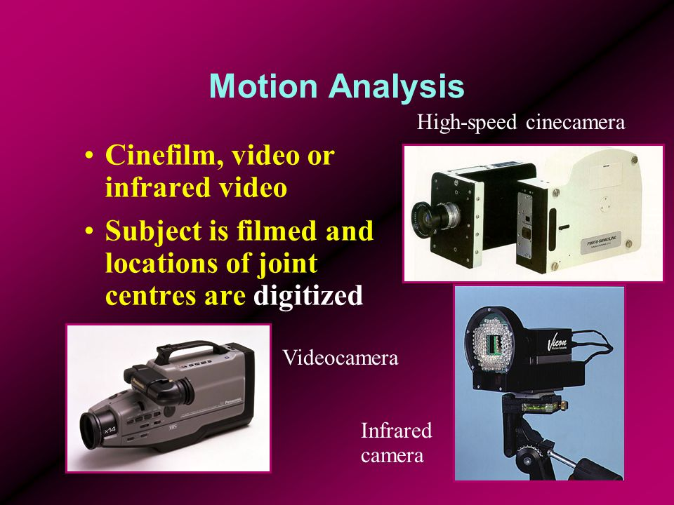 Motion Analysis Cinefilm, video or infrared video Subject is filmed and locations of joint centres are digitized High-speed cinecamera Videocamera Infrared camera