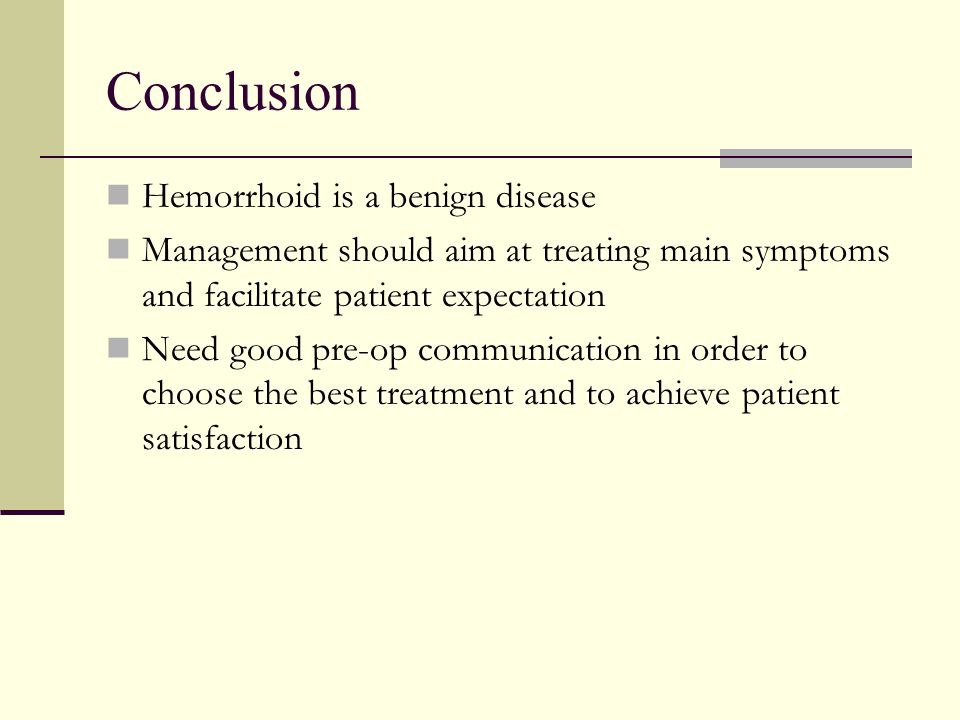 Conclusion Hemorrhoid is a benign disease Management should aim at treating main symptoms and facilitate patient expectation Need good pre-op communic