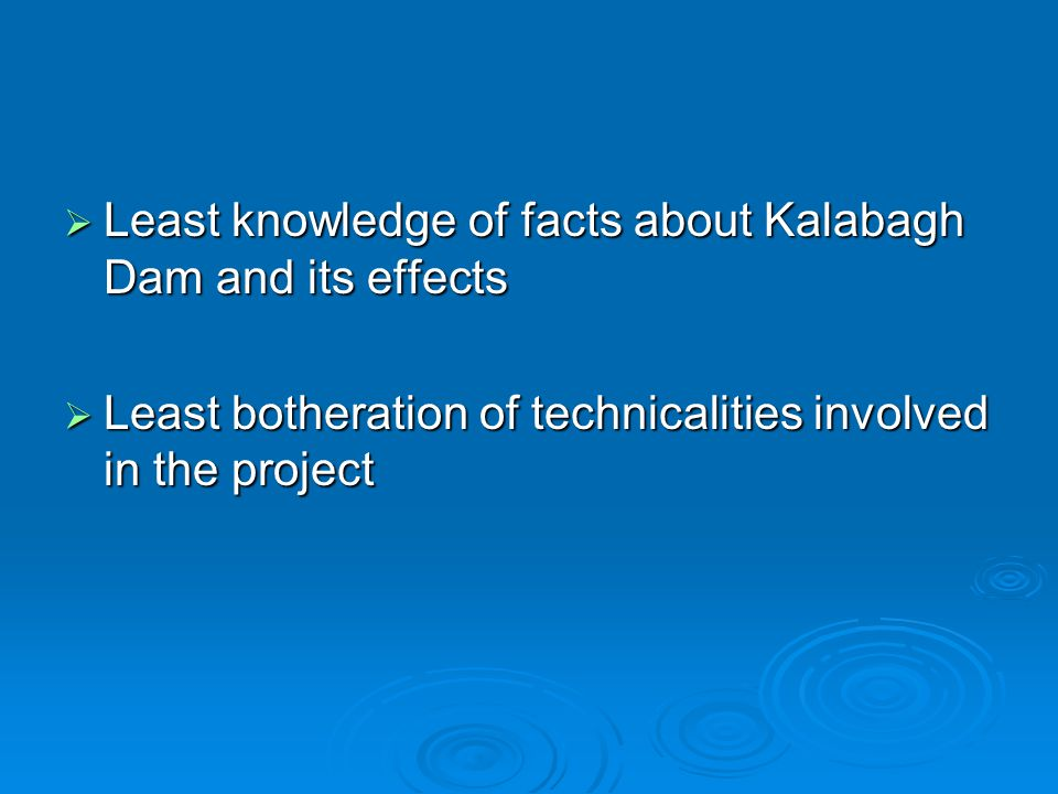  Least knowledge of facts about Kalabagh Dam and its effects  Least botheration of technicalities involved in the project