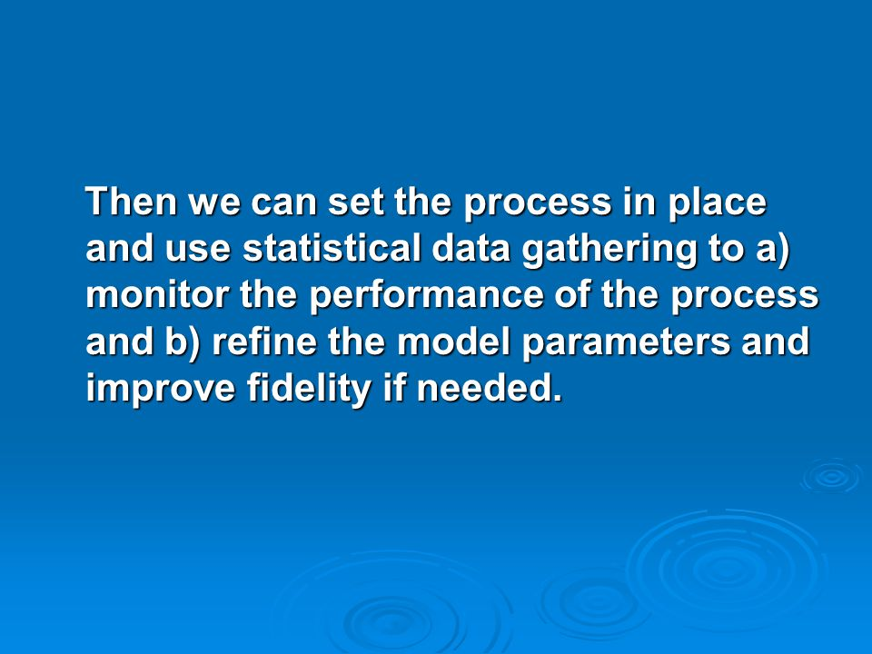 Then we can set the process in place and use statistical data gathering to a) monitor the performance of the process and b) refine the model parameters and improve fidelity if needed.