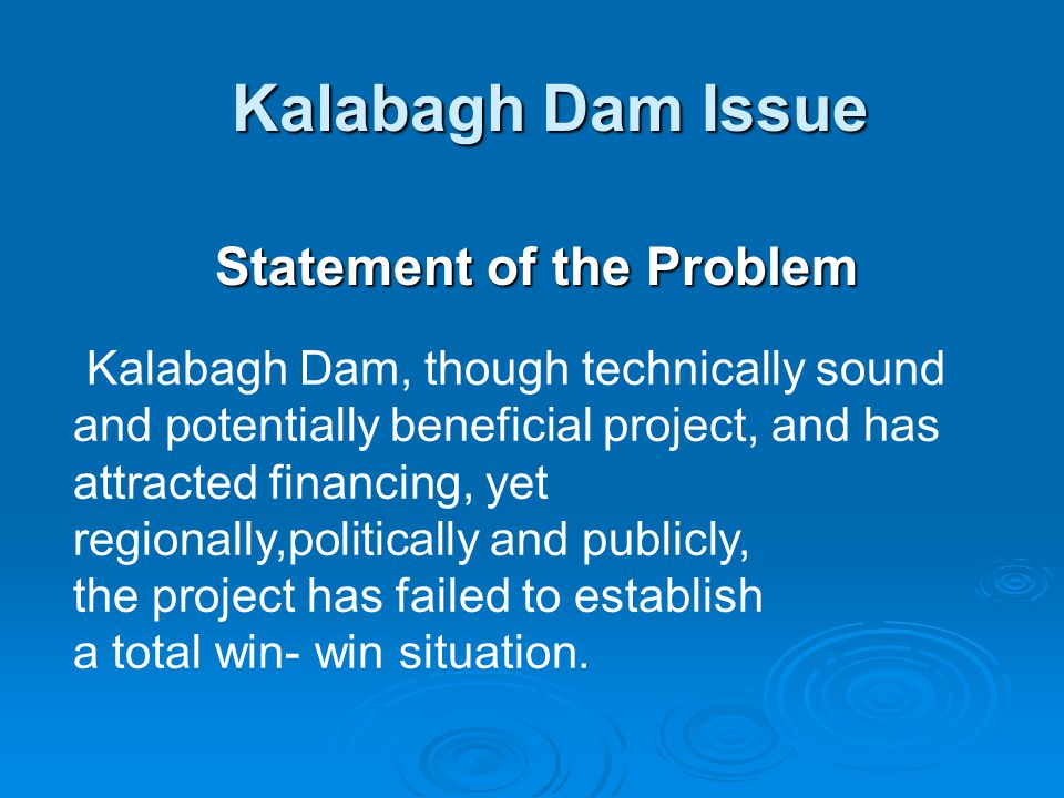 Kalabagh Dam Issue Statement of the Problem Kalabagh Dam, though technically sound and potentially beneficial project, and has attracted financing, yet regionally,politically and publicly, the project has failed to establish a total win- win situation.