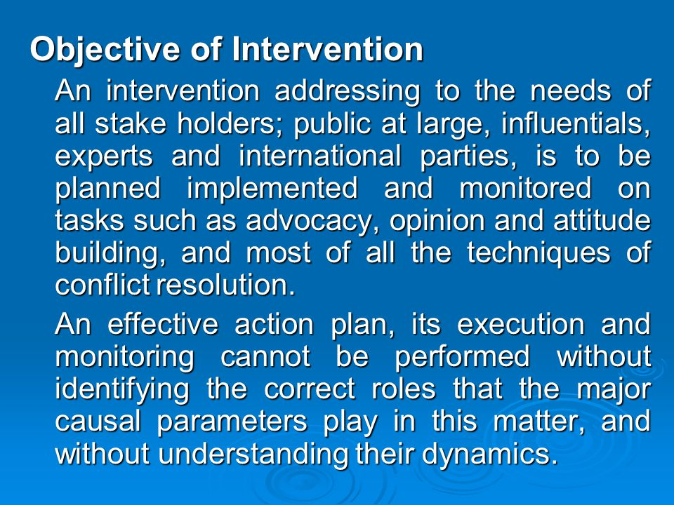 Objective of Intervention An intervention addressing to the needs of all stake holders; public at large, influentials, experts and international parties, is to be planned implemented and monitored on tasks such as advocacy, opinion and attitude building, and most of all the techniques of conflict resolution.