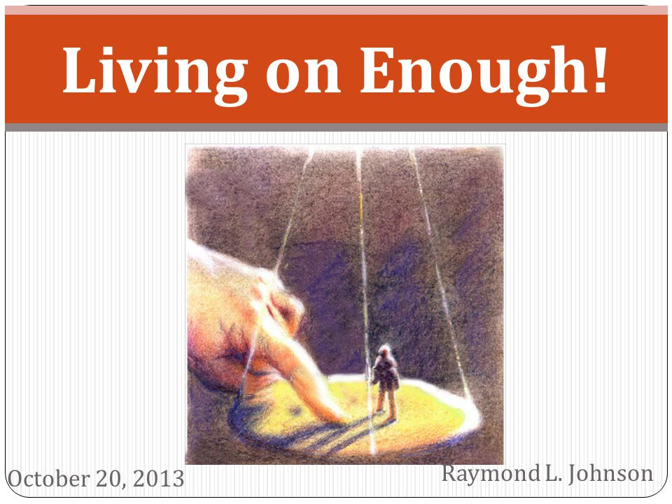 Living on Enough! Raymond L. Johnson October 20, 2013