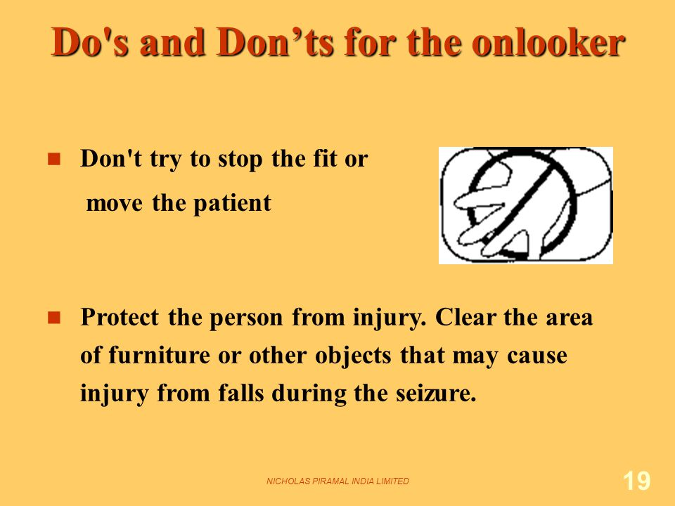 NICHOLAS PIRAMAL INDIA LIMITED 19 Don't try to stop the fit or move the patient Protect the person from injury. Clear the area of furniture or other o