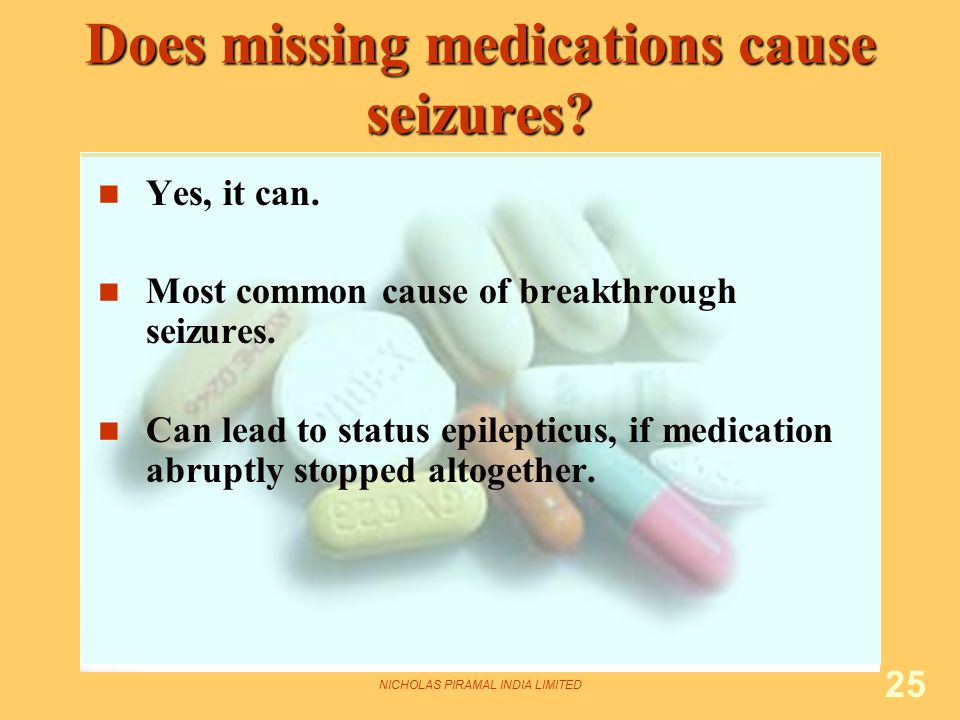 NICHOLAS PIRAMAL INDIA LIMITED 25 Does missing medications cause seizures? Yes, it can. Most common cause of breakthrough seizures. Can lead to status