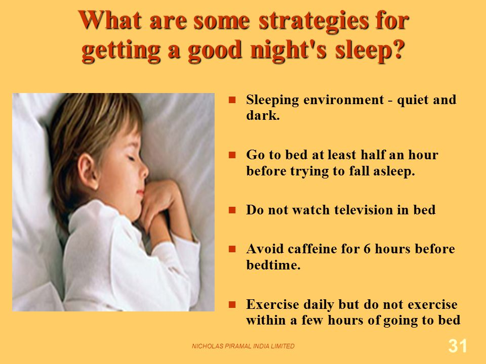 NICHOLAS PIRAMAL INDIA LIMITED 31 What are some strategies for getting a good night's sleep? Sleeping environment - quiet and dark. Go to bed at least