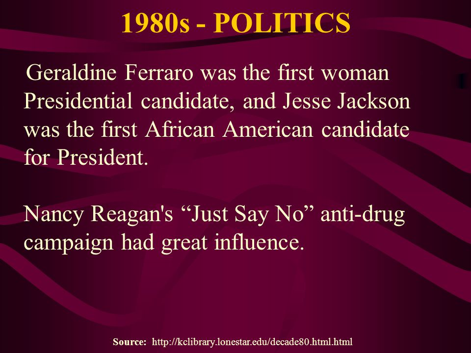 1980s - POLITICS Geraldine Ferraro was the first woman Presidential candidate, and Jesse Jackson was the first African American candidate for Presiden