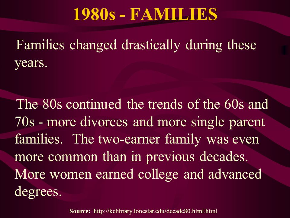 1980s - FAMILIES Families changed drastically during these years. The 80s continued the trends of the 60s and 70s - more divorces and more single pare