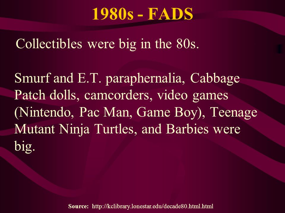 1980s - FADS Collectibles were big in the 80s. Smurf and E.T. paraphernalia, Cabbage Patch dolls, camcorders, video games (Nintendo, Pac Man, Game Boy