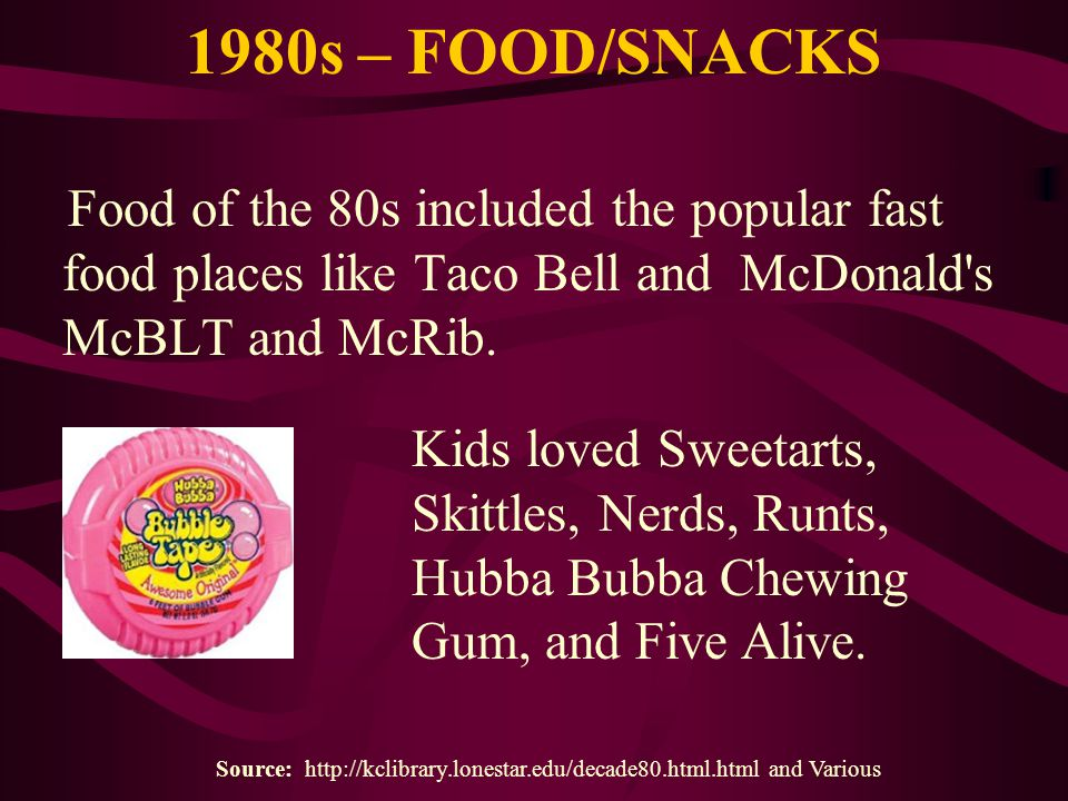 1980s – FOOD/SNACKS Food of the 80s included the popular fast food places like Taco Bell and McDonald's McBLT and McRib. Source: http://kclibrary.lone