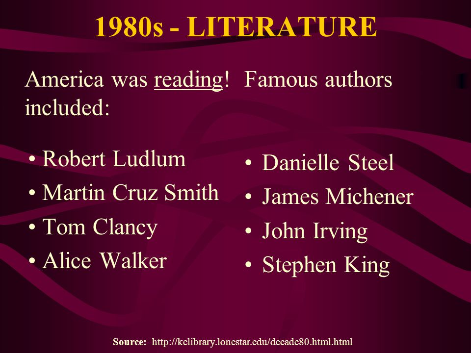 1980s - LITERATURE Robert Ludlum Martin Cruz Smith Tom Clancy Alice Walker Danielle Steel James Michener John Irving Stephen King Source: http://kclib