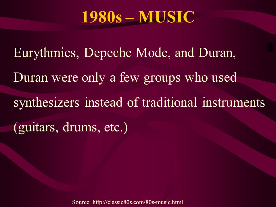 1980s – MUSIC Eurythmics, Depeche Mode, and Duran, Duran were only a few groups who used synthesizers instead of traditional instruments (guitars, dru
