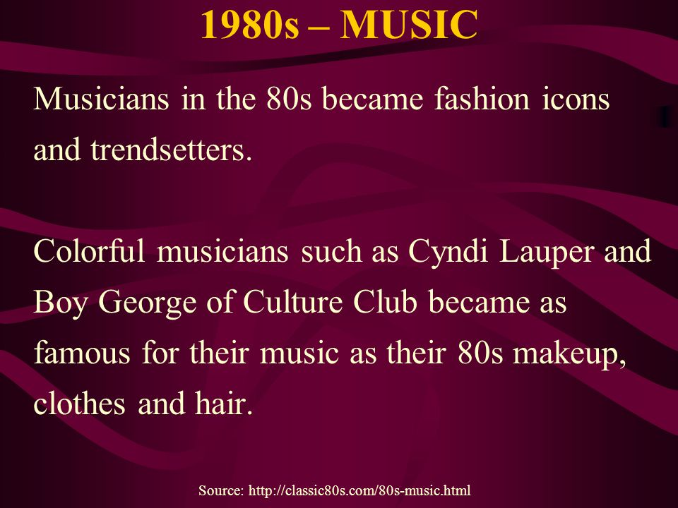 1980s – MUSIC Musicians in the 80s became fashion icons and trendsetters. Colorful musicians such as Cyndi Lauper and Boy George of Culture Club becam