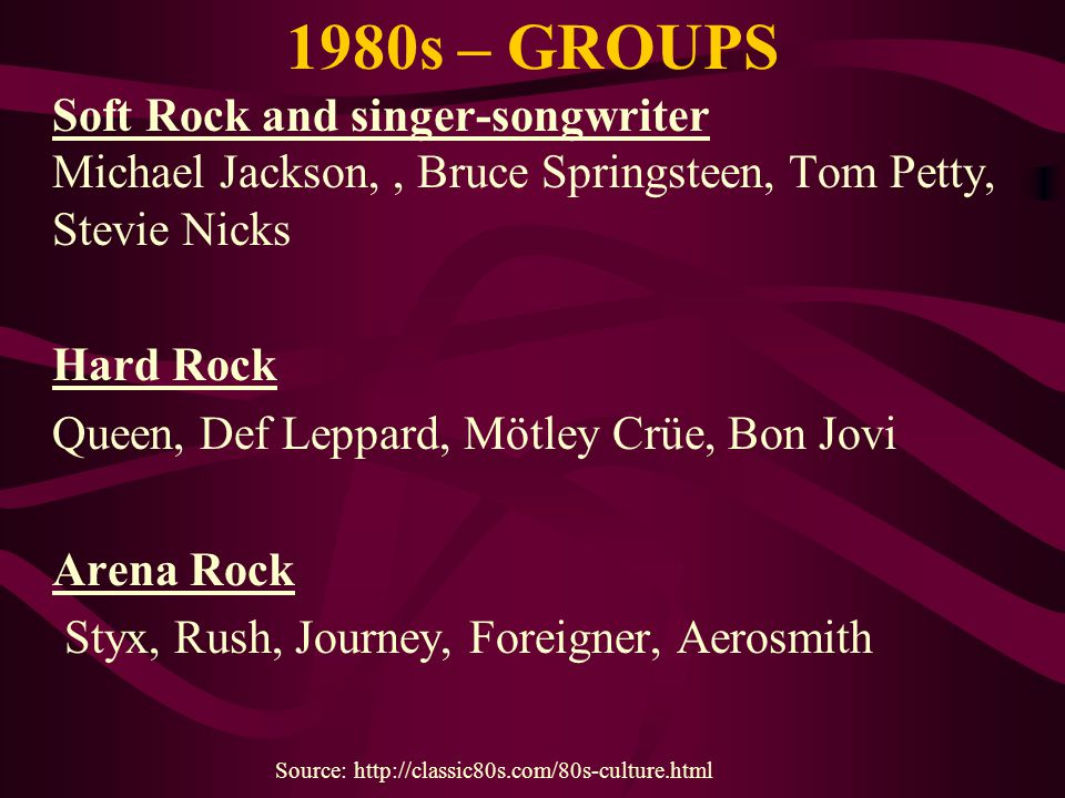 1980s – GROUPS Soft Rock and singer-songwriter Michael Jackson,, Bruce Springsteen, Tom Petty, Stevie Nicks Hard Rock Queen, Def Leppard, Mötley Crüe,