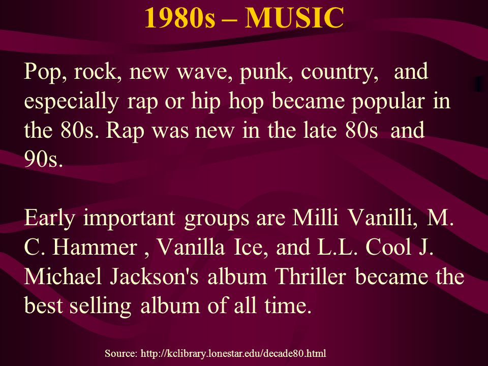 1980s – MUSIC Pop, rock, new wave, punk, country, and especially rap or hip hop became popular in the 80s. Rap was new in the late 80s and 90s. Early