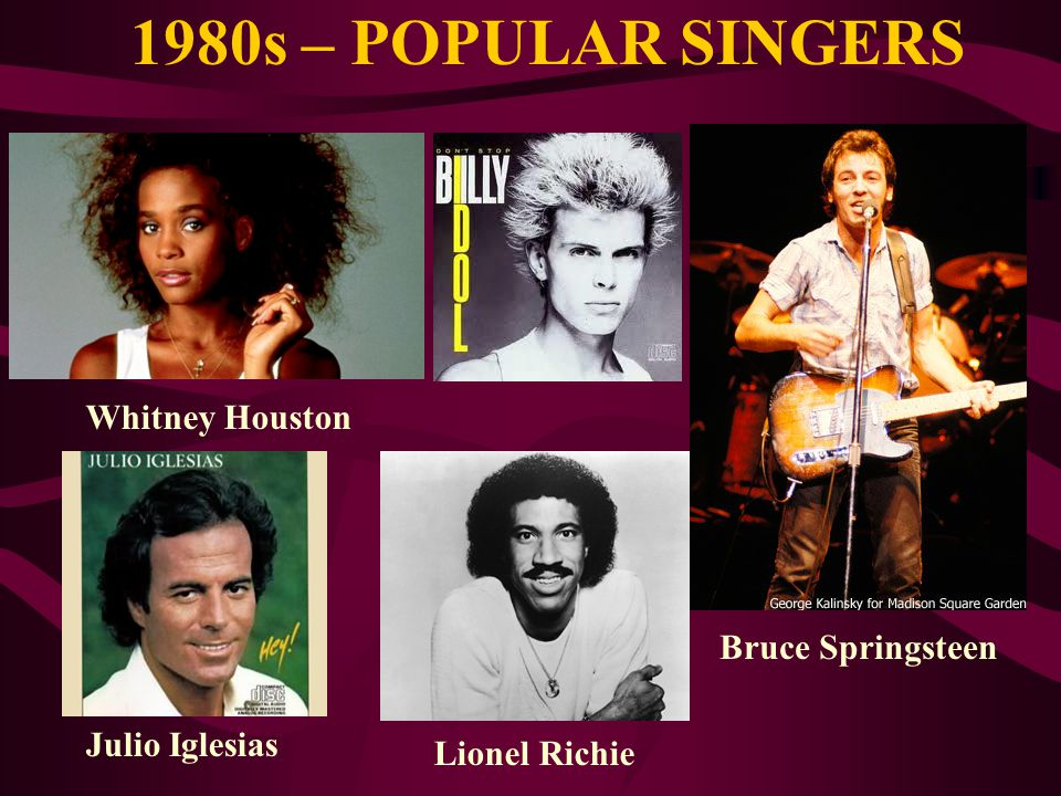 1980s – POPULAR SINGERS Whitney Houston Bruce Springsteen Lionel Richie Julio Iglesias