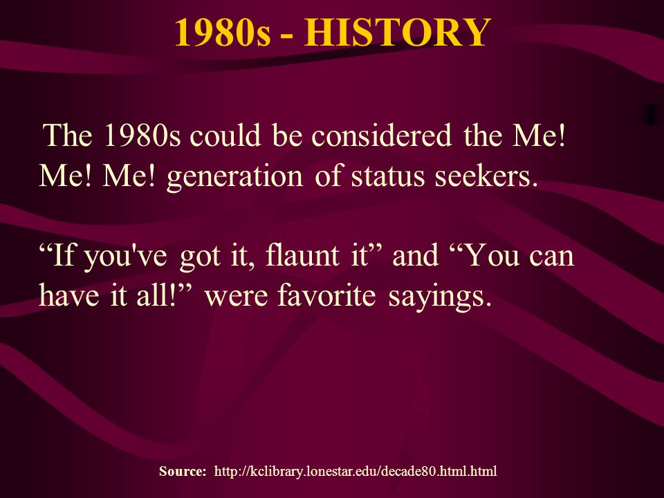 "1980s - HISTORY The 1980s could be considered the Me! Me! Me! generation of status seekers. ""If you've got it, flaunt it"" and ""You can have it all!"" w"