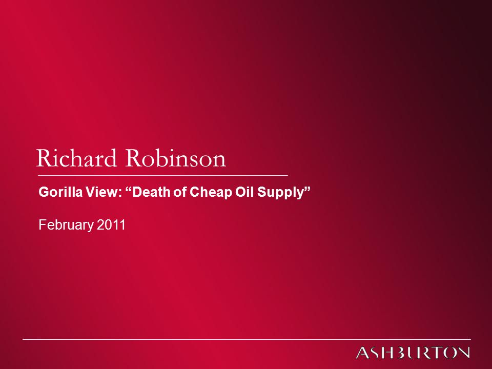 Jersey Investment Briefings – February 2011 Richard Robinson Gorilla View: Death of Cheap Oil Supply February 2011
