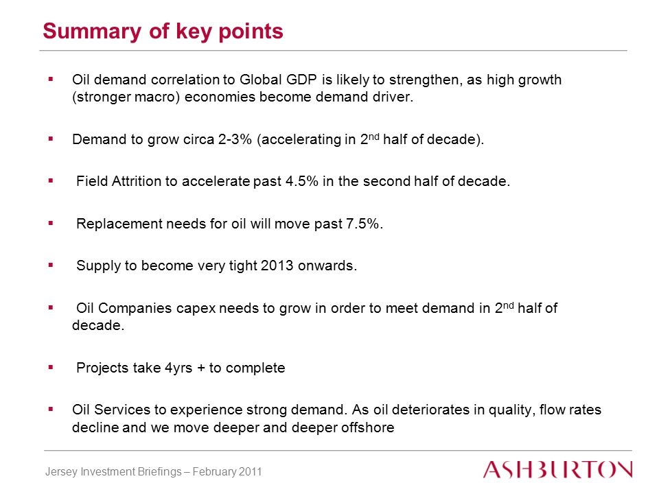 Jersey Investment Briefings – February 2011 Summary of key points  Oil demand correlation to Global GDP is likely to strengthen, as high growth (stronger macro) economies become demand driver.