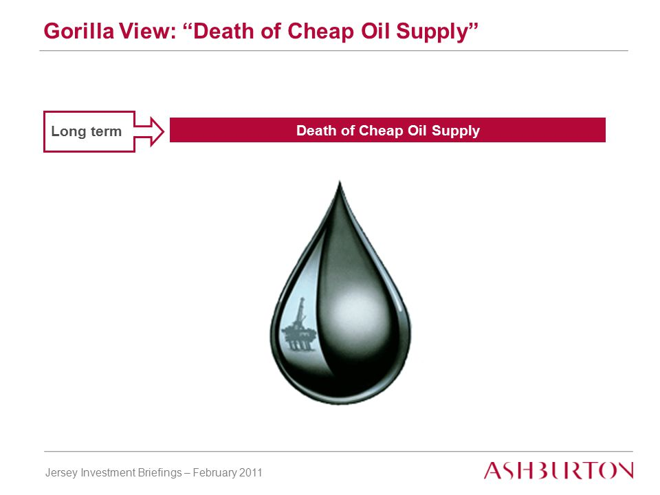 Jersey Investment Briefings – February 2011 Long term Death of Cheap Oil Supply Gorilla View: Death of Cheap Oil Supply