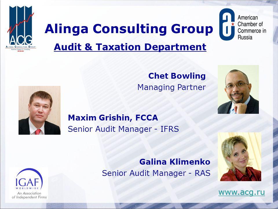 Maxim Grishin, FCCA Senior Audit Manager - IFRS Chet Bowling Managing Partner Galina Klimenko Senior Audit Manager - RAS Alinga Consulting Group Audit & Taxation Department www.acg.ru