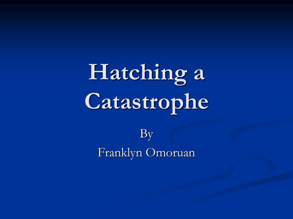 Hatching a Catastrophe By Franklyn Omoruan