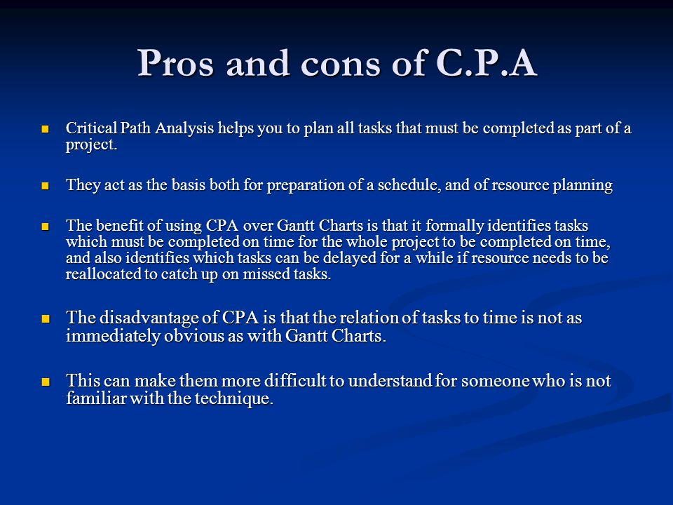 Pros and cons of C.P.A Critical Path Analysis helps you to plan all tasks that must be completed as part of a project. Critical Path Analysis helps yo
