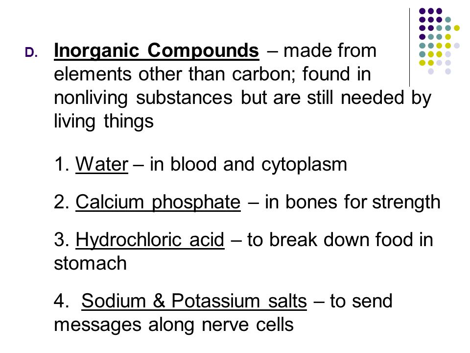 D. Inorganic Compounds – made from elements other than carbon; found in nonliving substances but are still needed by living things 1. Water – in blood