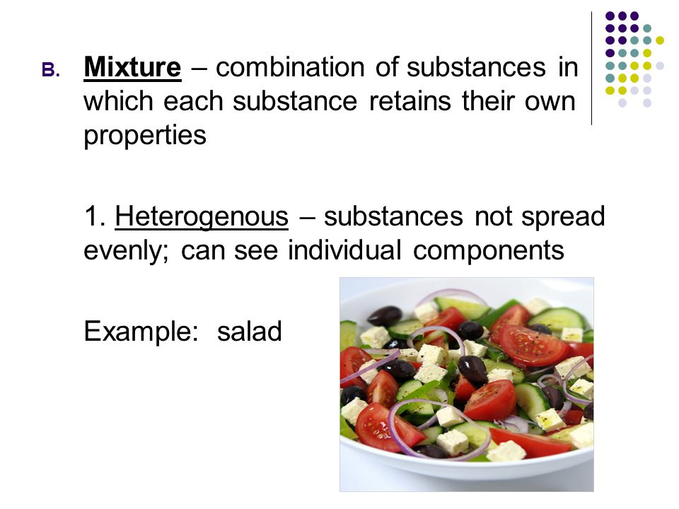 B. Mixture – combination of substances in which each substance retains their own properties 1. Heterogenous – substances not spread evenly; can see in