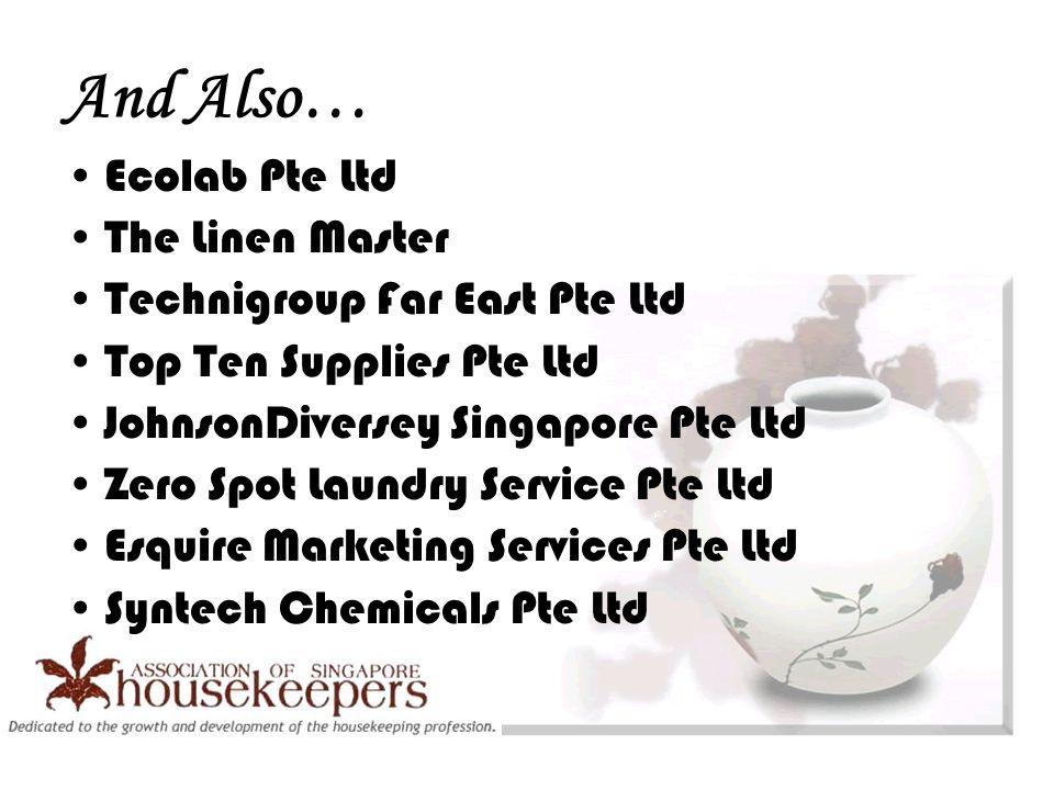And Also… Ecolab Pte Ltd The Linen Master Technigroup Far East Pte Ltd Top Ten Supplies Pte Ltd JohnsonDiversey Singapore Pte Ltd Zero Spot Laundry Service Pte Ltd Esquire Marketing Services Pte Ltd Syntech Chemicals Pte Ltd