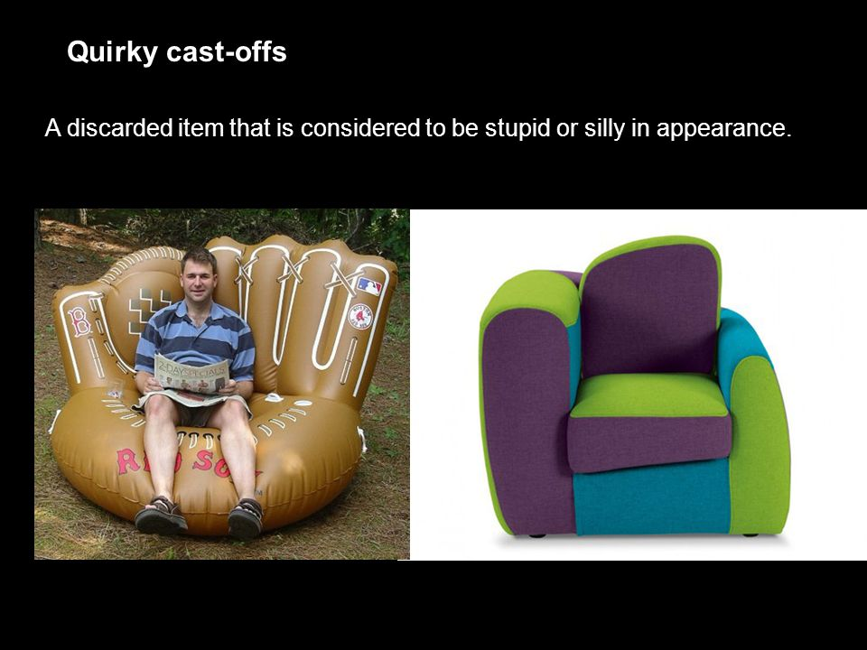 Quirky cast-offs A discarded item that is considered to be stupid or silly in appearance.