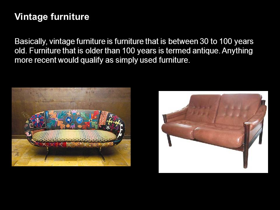Vintage furniture Basically, vintage furniture is furniture that is between 30 to 100 years old. Furniture that is older than 100 years is termed anti