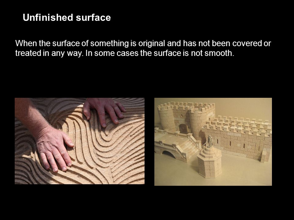 Unfinished surface When the surface of something is original and has not been covered or treated in any way.
