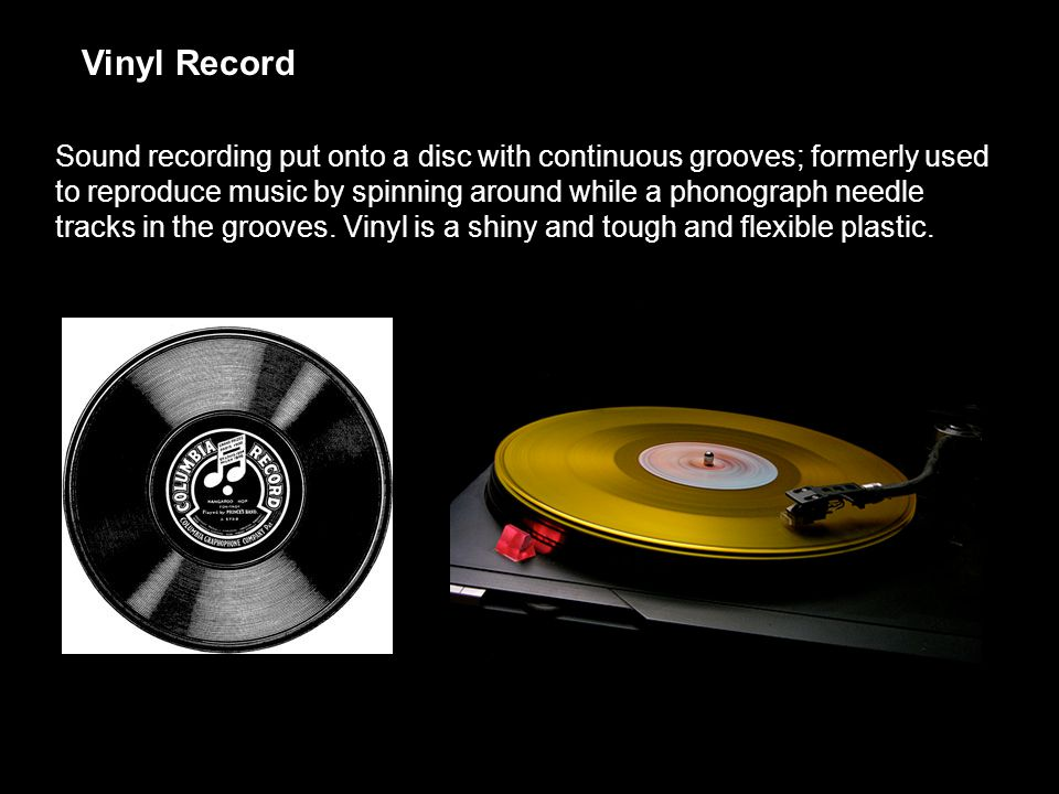Vinyl Record Sound recording put onto a disc with continuous grooves; formerly used to reproduce music by spinning around while a phonograph needle tracks in the grooves.