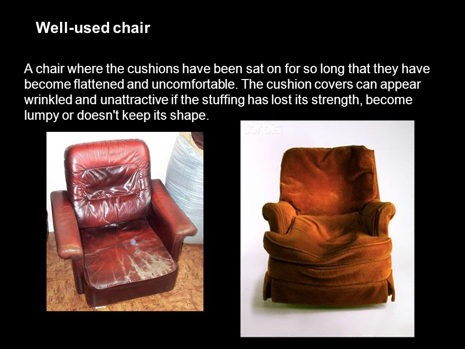 Well-used chair A chair where the cushions have been sat on for so long that they have become flattened and uncomfortable. The cushion covers can appe