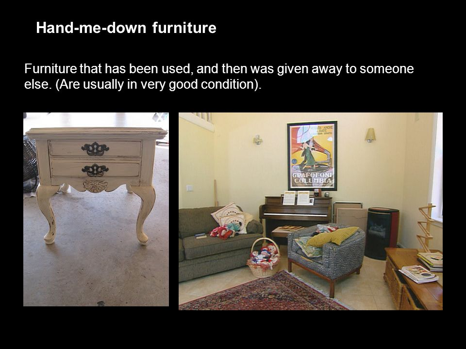 Hand-me-down furniture Furniture that has been used, and then was given away to someone else. (Are usually in very good condition).