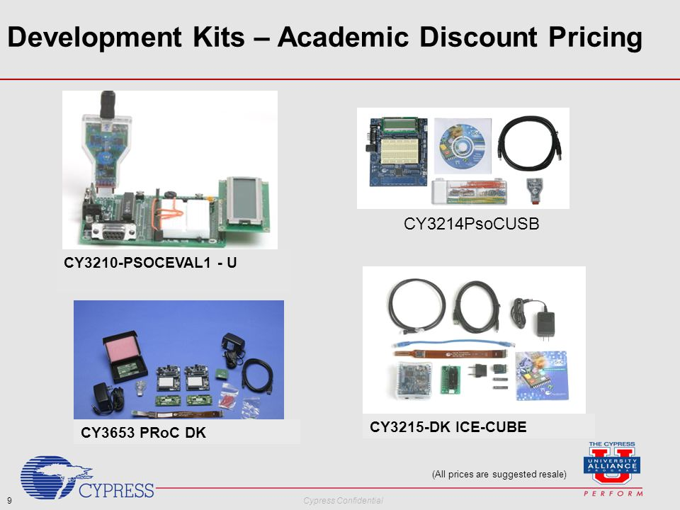 9 Cypress Confidential Development Kits – Academic Discount Pricing (All prices are suggested resale) CY3214PsoCUSB CY3210-PSOCEVAL1 - U CY3653 PRoC DK CY3215-DK ICE-CUBE
