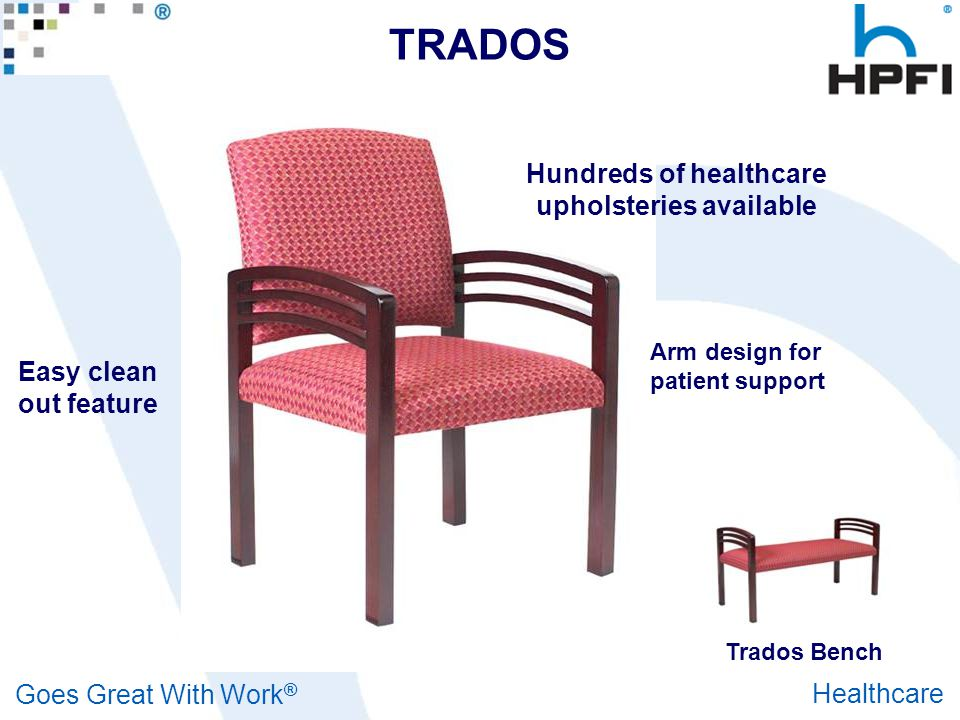 Goes Great With Work ® Healthcare TRADOS Hundreds of healthcare upholsteries available Arm design for patient support Easy clean out feature Trados Be