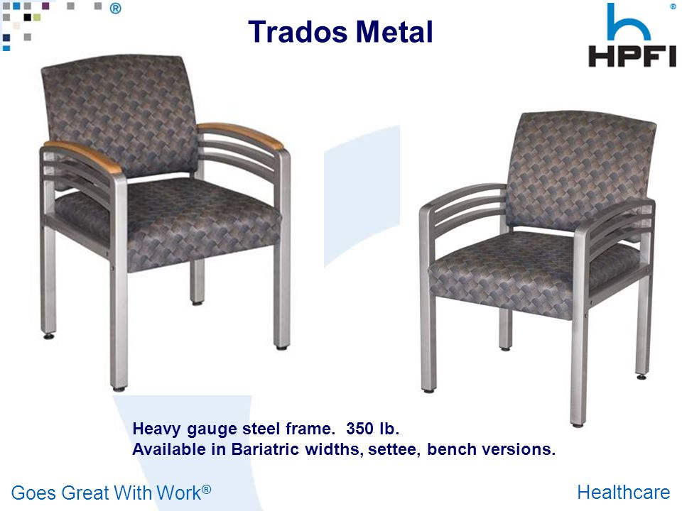 Goes Great With Work ® Healthcare Heavy gauge steel frame. 350 lb. capacity (per seat.) Available in Bariatric widths, settee, bench versions. Trados