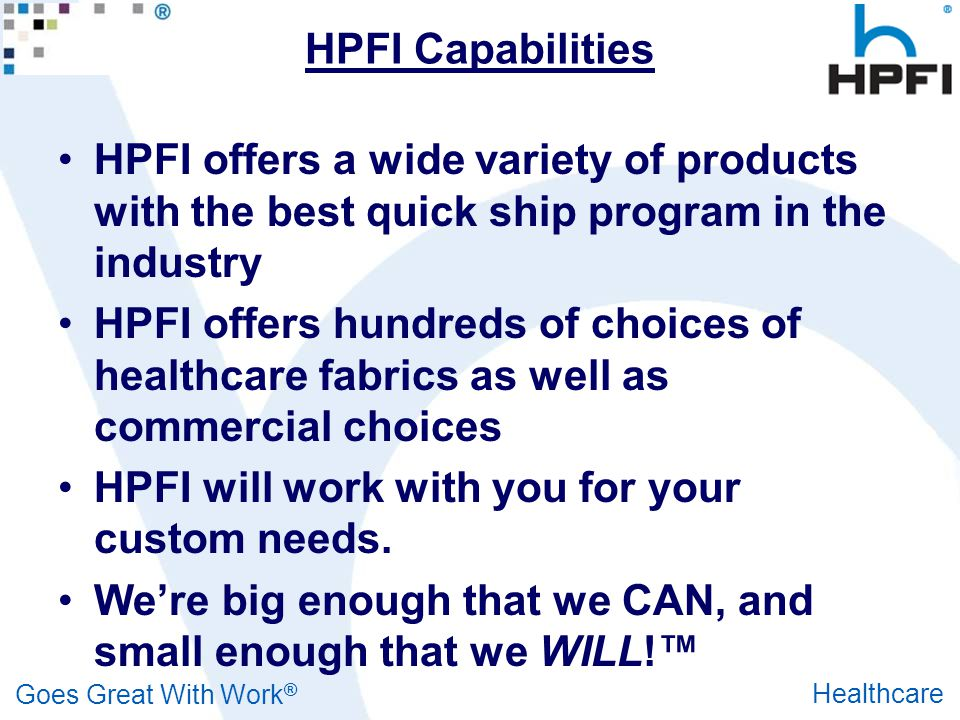 Goes Great With Work ® Healthcare HPFI Capabilities HPFI offers a wide variety of products with the best quick ship program in the industry HPFI offer
