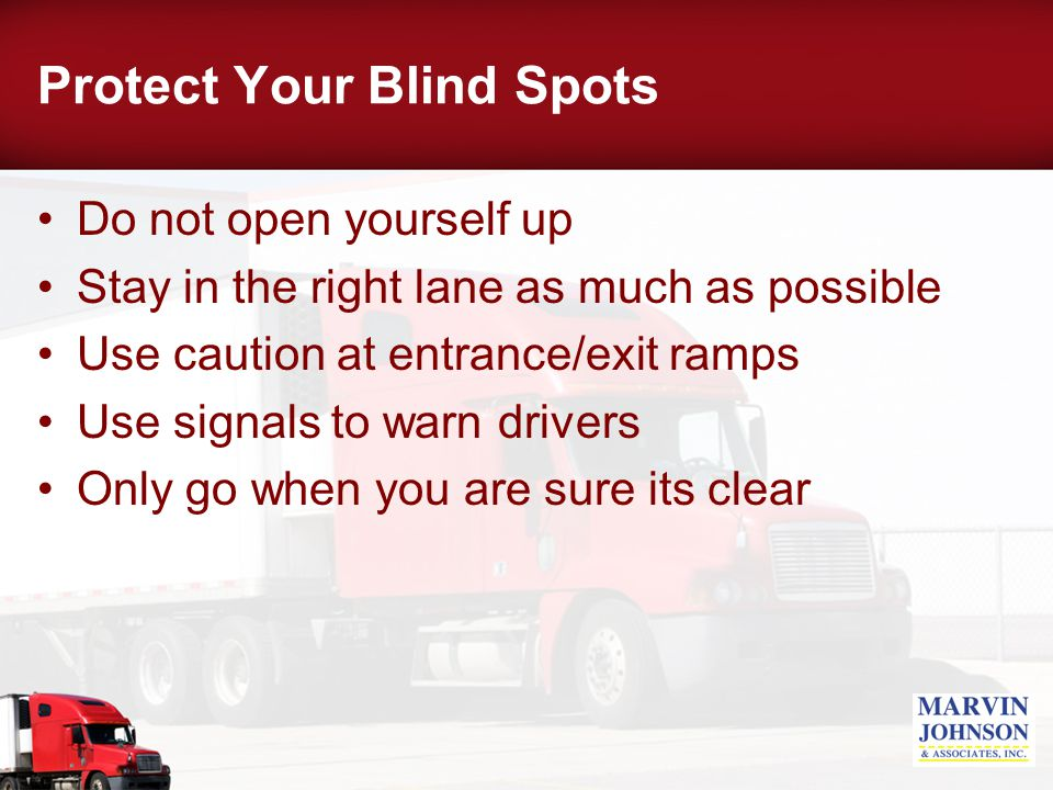 Protect Your Blind Spots Do not open yourself up Stay in the right lane as much as possible Use caution at entrance/exit ramps Use signals to warn drivers Only go when you are sure its clear