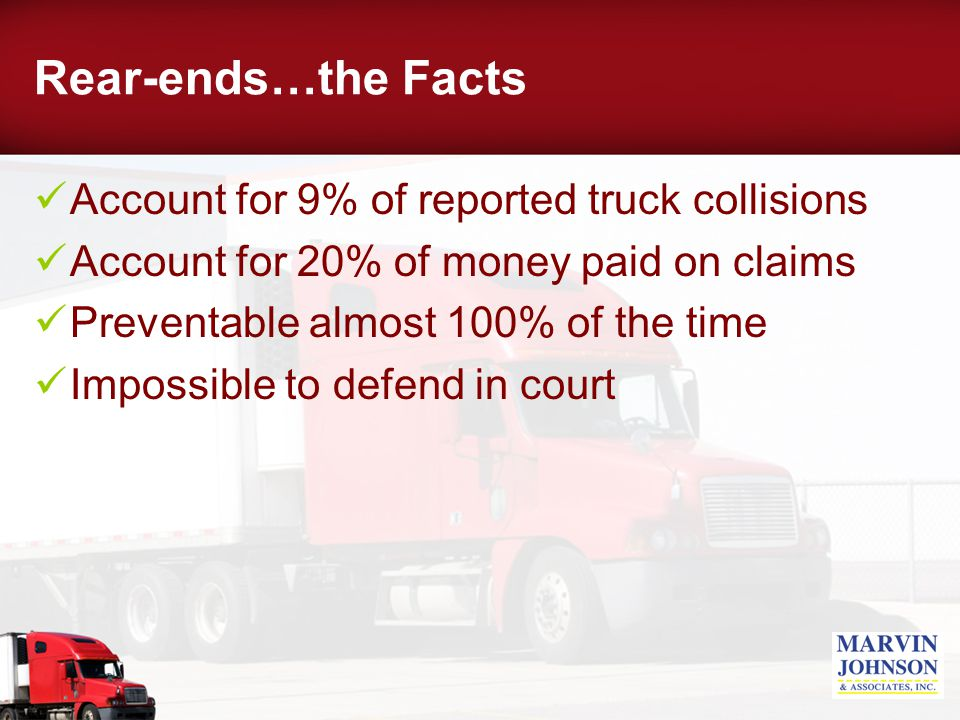 Rear-ends…the Facts Account for 9% of reported truck collisions Account for 20% of money paid on claims Preventable almost 100% of the time Impossible to defend in court