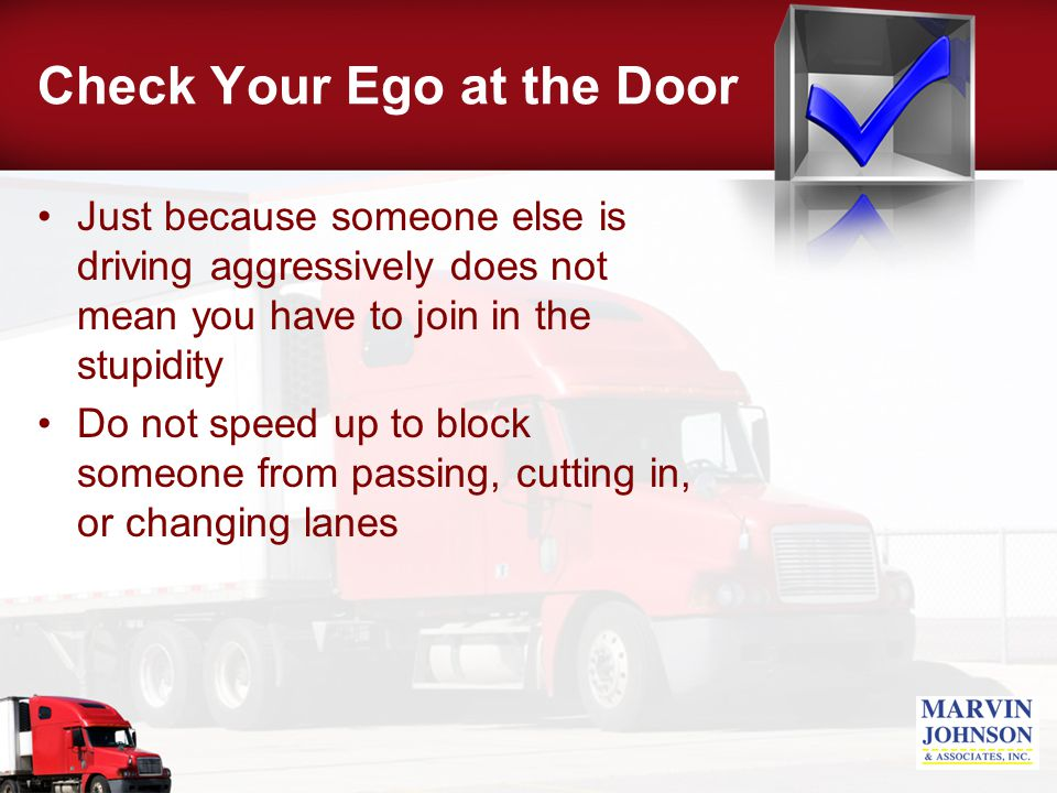 Check Your Ego at the Door Just because someone else is driving aggressively does not mean you have to join in the stupidity Do not speed up to block someone from passing, cutting in, or changing lanes