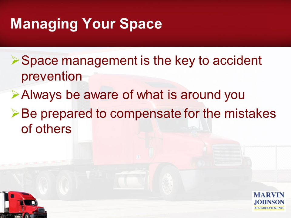 Managing Your Space  Space management is the key to accident prevention  Always be aware of what is around you  Be prepared to compensate for the mistakes of others