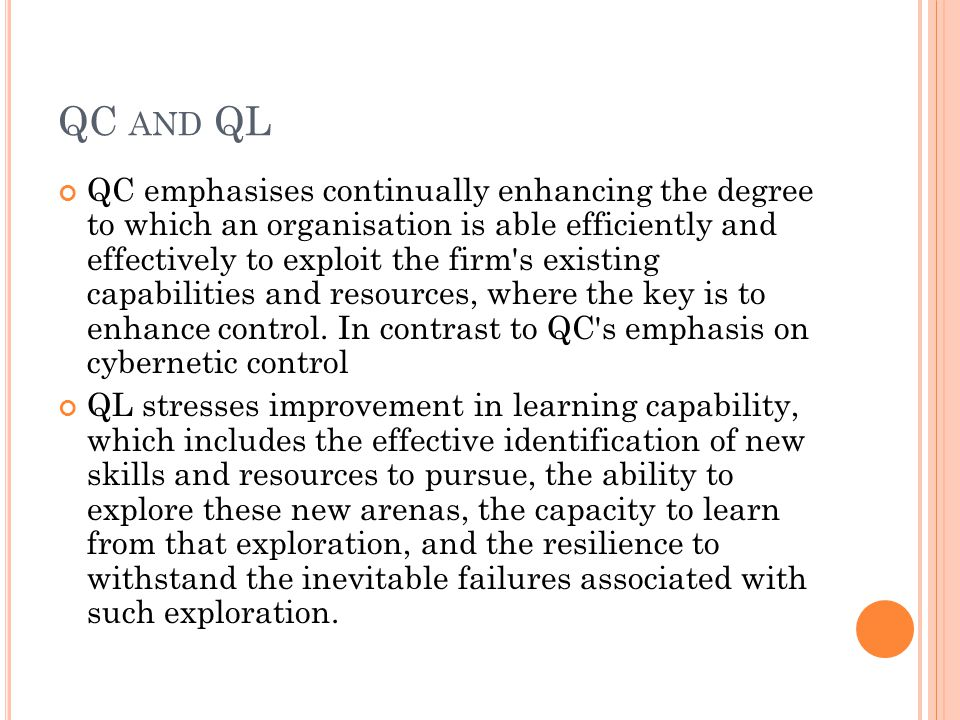 QC AND QL QC emphasises continually enhancing the degree to which an organisation is able efficiently and effectively to exploit the firm s existing capabilities and resources, where the key is to enhance control.