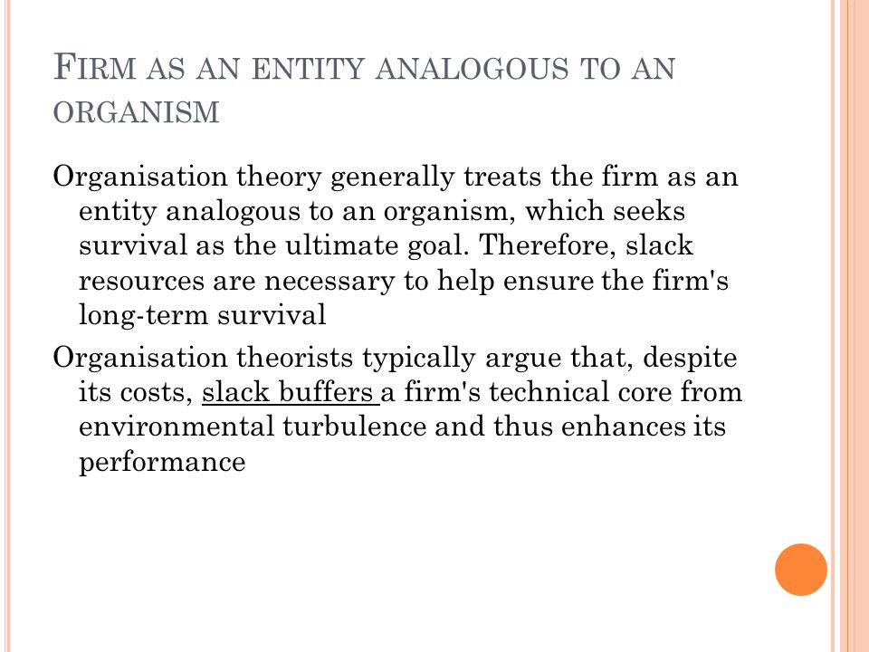 F IRM AS AN ENTITY ANALOGOUS TO AN ORGANISM Organisation theory generally treats the firm as an entity analogous to an organism, which seeks survival as the ultimate goal.