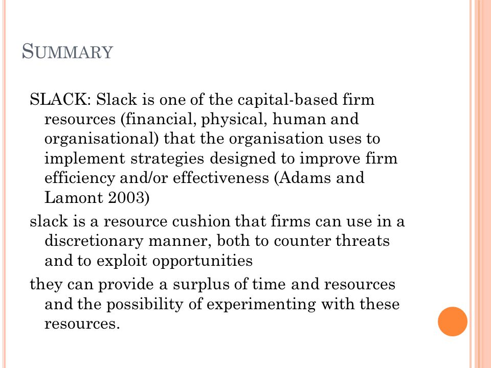 S UMMARY SLACK: Slack is one of the capital-based firm resources (financial, physical, human and organisational) that the organisation uses to implement strategies designed to improve firm efficiency and/or effectiveness (Adams and Lamont 2003) slack is a resource cushion that firms can use in a discretionary manner, both to counter threats and to exploit opportunities they can provide a surplus of time and resources and the possibility of experimenting with these resources.